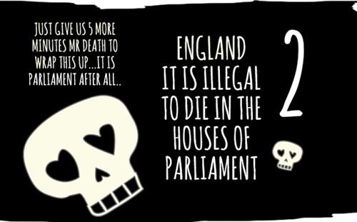 Chính phủ Anh cấm người mọi người chết trong tòa nhà Quốc hội  vì là nó thuộc cung điện Hoàng gia. Nếu ai đó không may tử nạn ở đây, họ sẽ hưởng một lễ tang cấp nhà nước