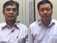Danh sách loạt 4 cựu lãnh đạo ngành dầu khí vừa bị bắt giữ ngày hôm qua