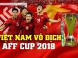 Vô địch AFF Cup và đây là số tiền thưởng đội tuyển Việt Nam sẽ nhận được