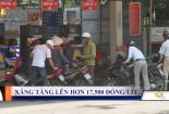 Giá xăng hôm nay: Xăng tăng giá lên hơn 17.500 đồng/lít