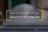Sáng chế máy cắt gạch bê tông siêu nhẹ của kỹ sư Đồng Nai