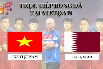 Trực tiếp U23 Việt Nam vs U23 Qatar: Đại chiến long trời lở đất